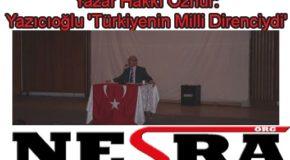 Hakkı Öznur: Yazıcıoğlu 'Türkiyenin Milli Direnciydi'