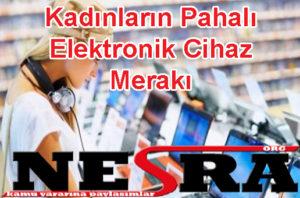 Kadınların Pahalı Elektronik Cihaz Merakı